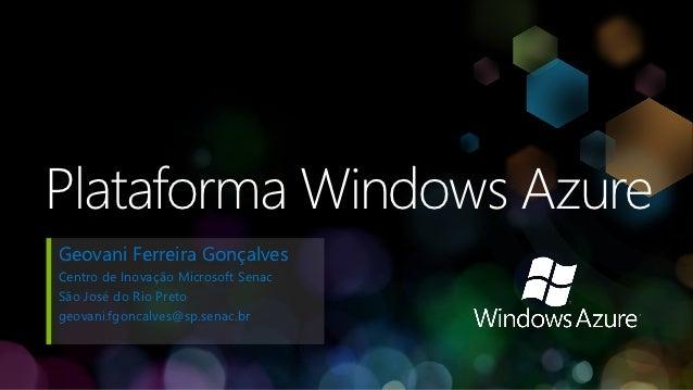 Plataforma Windows AzureGeovani Ferreira GonçalvesCentro de Inovação Microsoft SenacSão José do Rio Pretogeovani.fgoncalve...