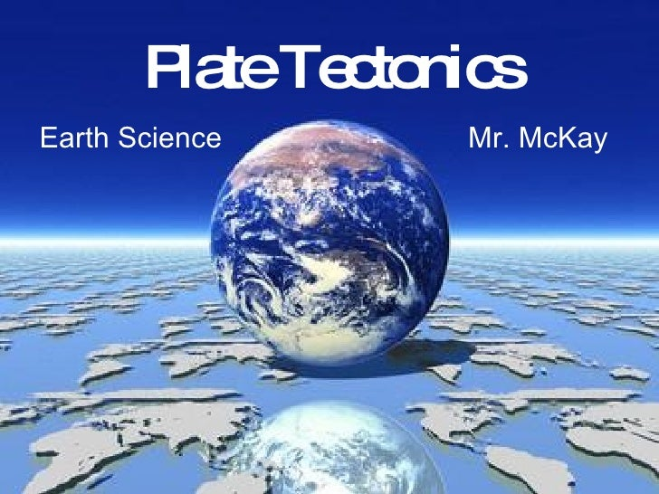 Plate Tectonics Mr. McKay Earth Science