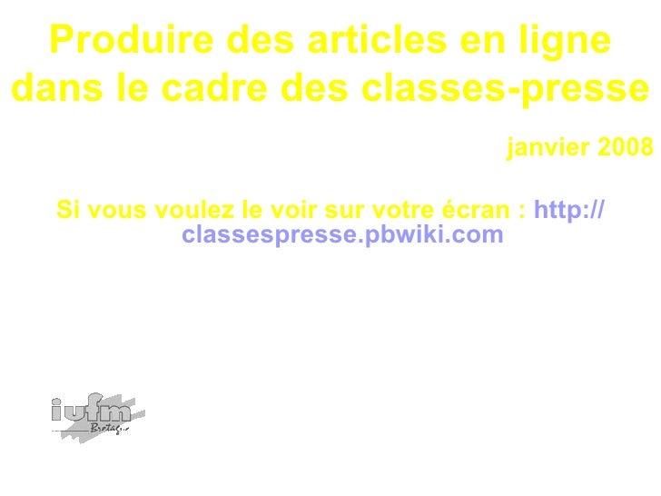 Produire des articles en ligne dans le cadre des classes-presse <ul><li>janvier 2008 </li></ul><ul><li>Si vous voulez le v...