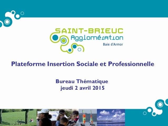 Plateforme Insertion Sociale et Professionnelle Bureau Thématique jeudi 2 avril 2015