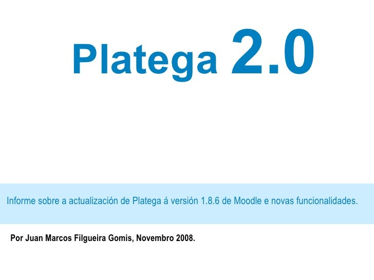 Platega  2.0 Informe sobre a actualización de Platega á versión 1.8.6 de Moodle e novas funcionalidades. Por Juan Marcos F...