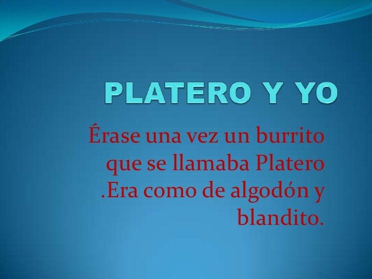 Érase una vez un burrito   que se llamaba Platero  .Era como de algodón y                blandito.