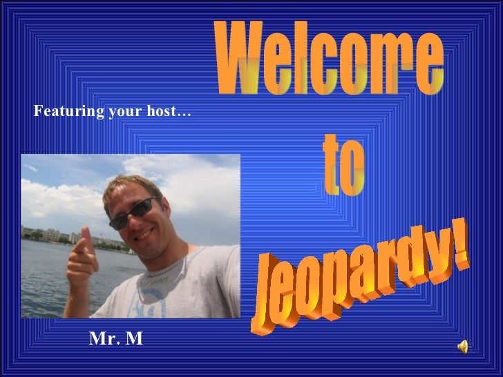 Welcome to Jeopardy! Featuring your host… Mr. M