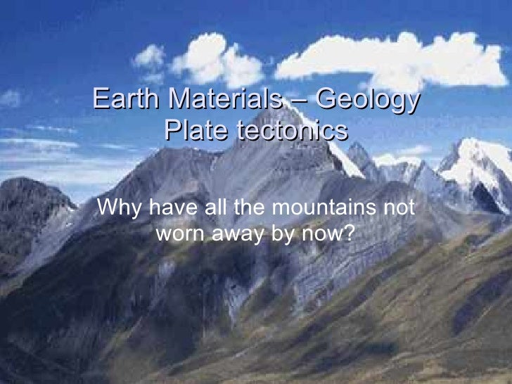 Earth Materials – Geology Plate tectonics Why have all the mountains not worn away by now?