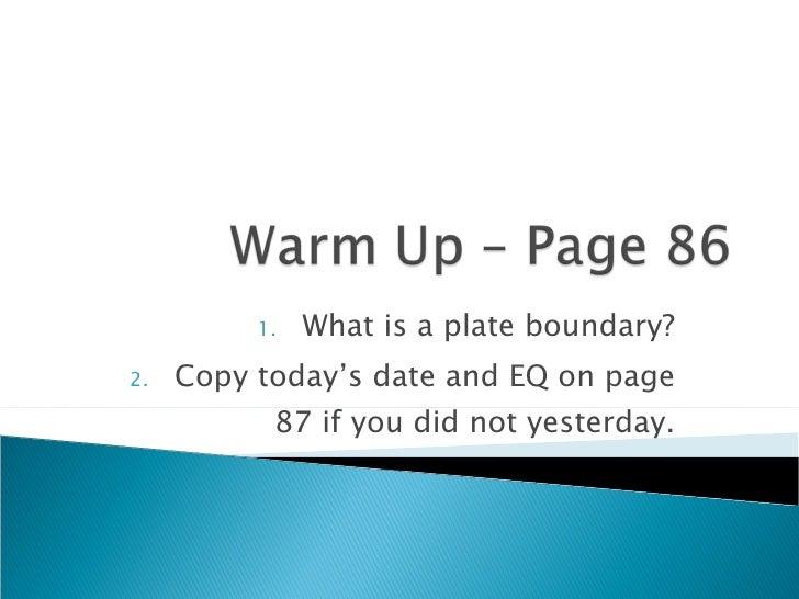 <ul><li>What is a plate boundary? </li></ul><ul><li>Copy today's date and EQ on page 87 if you did not yesterday. </li></ul>