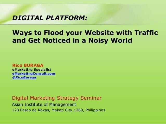 DIGITAL PLATFORM:Ways to Flood your Website with Trafficand Get Noticed in a Noisy WorldRico BURAGAeMarketing SpecialisteM...