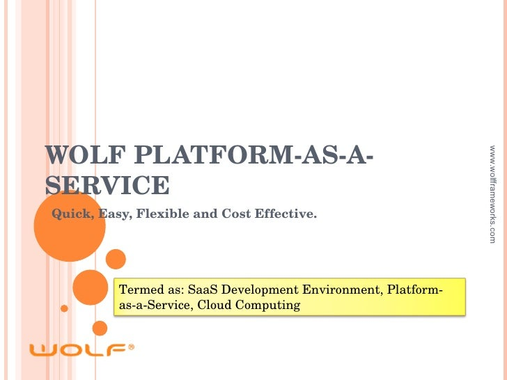 WOLF PLATFORM-AS-A-SERVICE Quick, Easy, Flexible and Cost Effective. www.wolfframeworks.com Termed as: SaaS Development En...
