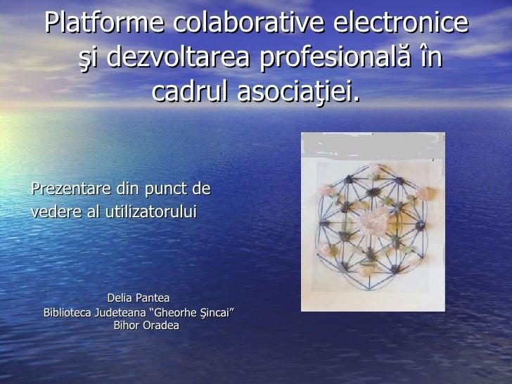Platforme colaborative electronice  şi dezvoltarea profesională în cadrul asociaţiei. <ul><li>Prezentare din punct de </li...
