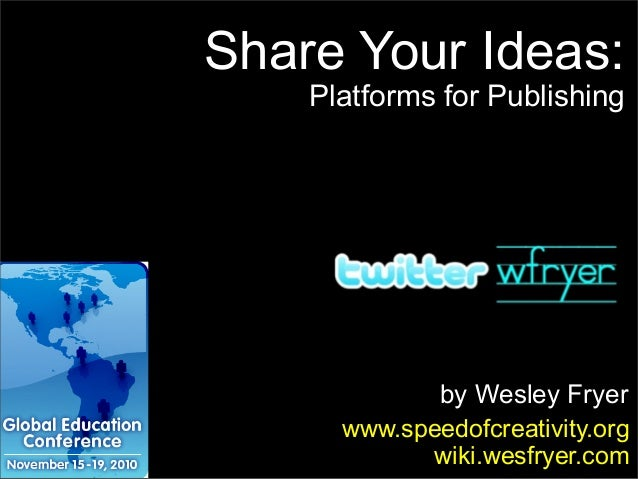 by Wesley Fryer www.speedofcreativity.org wiki.wesfryer.com Share Your Ideas: Platforms for Publishing