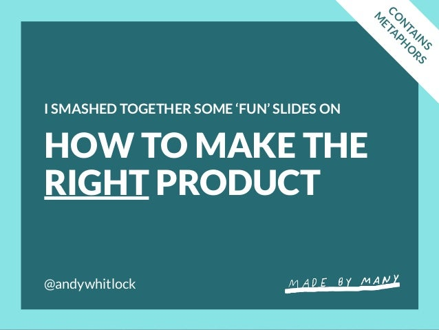 @andywhitlock HOW TO MAKE THE RIGHT PRODUCT I SMASHED TOGETHER SOME 'FUN' SLIDES ON CO N TA IN S M ETA PH O RS