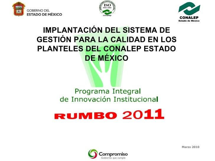 Marzo 2010 IMPLANTACIÓN DEL SISTEMA DE GESTIÓN PARA LA CALIDAD EN LOS PLANTELES DEL CONALEP ESTADO DE MÉXICO