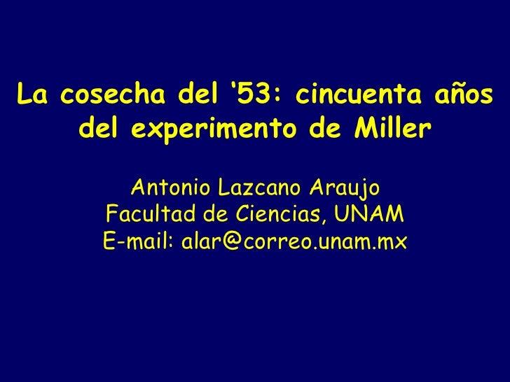 La cosecha del '53: cincuenta años del experimento de Miller   Antonio Lazcano Araujo Facultad de Ciencias, UNAM E-mail:...