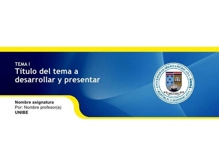 TEMA I T ítulo del tema a  desarrollar y presentar Nombre asignatura Por: Nombre profesor(a) UNIBE