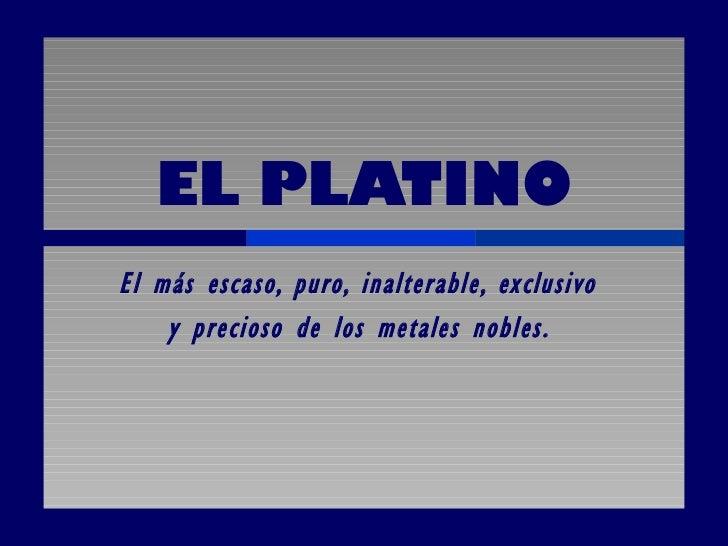 EL PLATINO El más escaso, puro, inalterable, exclusivo  y precioso de los metales nobles.