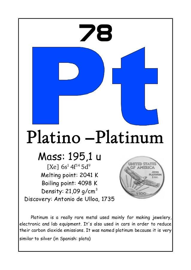 78Platino –PlatinumMass: 195,1 u[Xe]6s14f145d9Melting point: 2041 KBoiling point: 4098 KDensity: 21,09 g/cm3Discovery:...