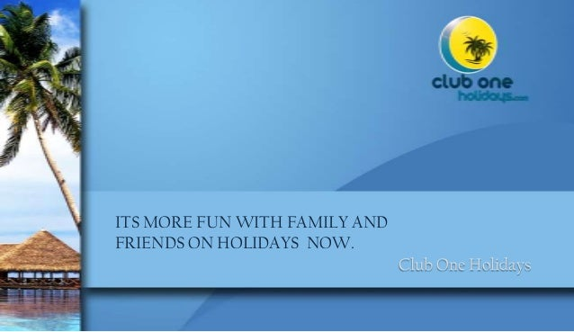 ITS MORE FUN WITH FAMILY AND FRIENDS ON HOLIDAYS NOW. Club One Holidays