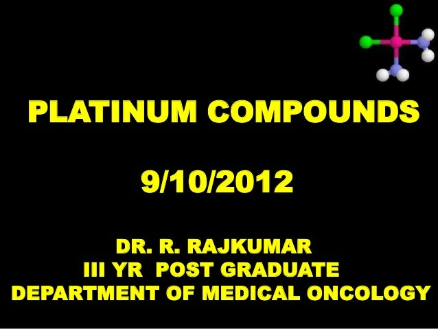PLATINUM COMPOUNDS         9/10/2012         DR. R. RAJKUMAR     III YR POST GRADUATEDEPARTMENT OF MEDICAL ONCOLOGY