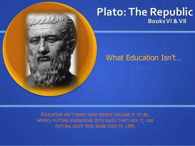 Plato:The Republic BooksVI &VII EDUCATION ISN'T WHAT SOME PEOPLE DECLARE IT TO BE, NAMELY, PUTTING KNOWLEDGE INTO SOULS TH...