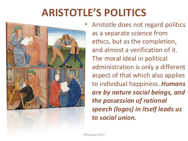 aristotle s views on ethics and politics Ethics and teleology the politics can be seen as political theory companion to ethical theory in nichomachean ethics at the core of aristotle's philosophy is ethical view of 'the good.