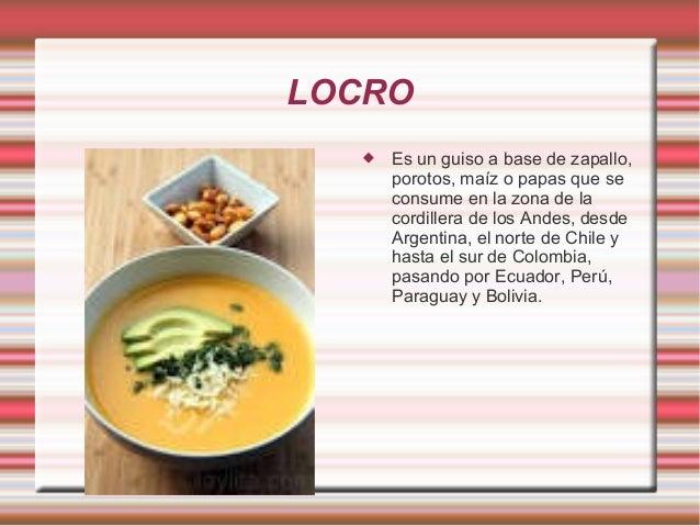 LOCRO  Es un guiso a base de zapallo, porotos, maíz o papas que se consume en la zona de la cordillera de los Andes, desd...