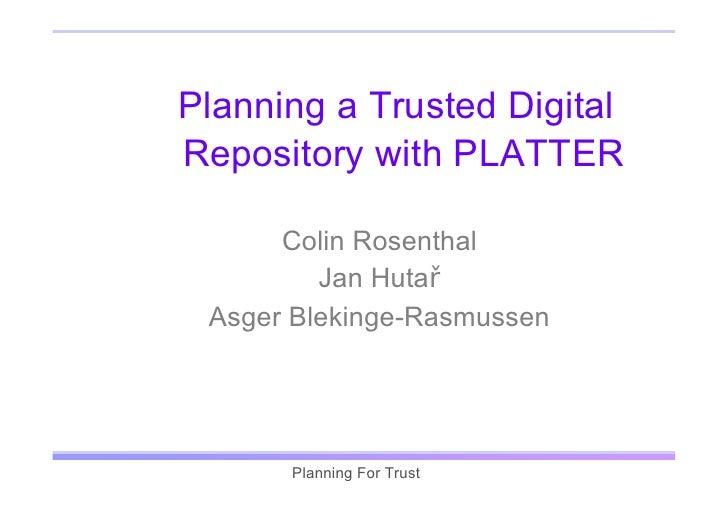 Planning a Trusted Digital Repository with PLATTER        Colin Rosenthal          Jan Hutař  Asger Blekinge-Rasmussen    ...