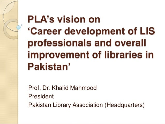 PLA's vision on'Career development of LISprofessionals and overallimprovement of libraries inPakistan'Prof. Dr. Khalid Mah...