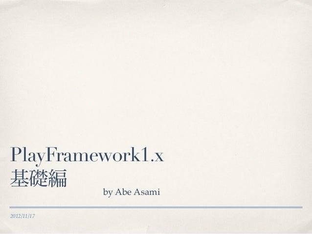 PlayFramework1.x基礎編      by Abe Asami2012/11/17