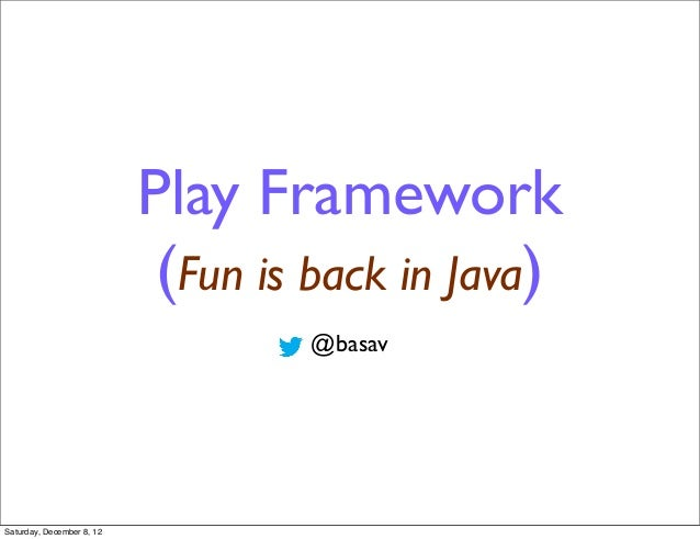 Play Framework                            (Fun is back in Java)                                   @basavSaturday, December...