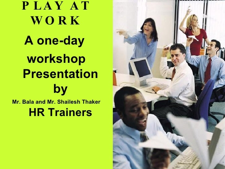PLAY AT WORK <ul><li>A one-day  </li></ul><ul><li>workshop Presentation by </li></ul><ul><li>Mr. Bala and Mr. Shailesh Tha...