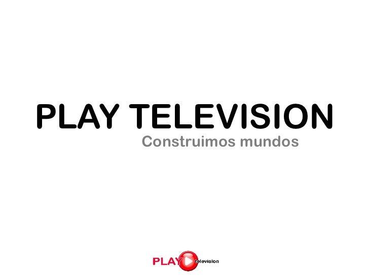 PLAY TELEVISION     Construimos mundos