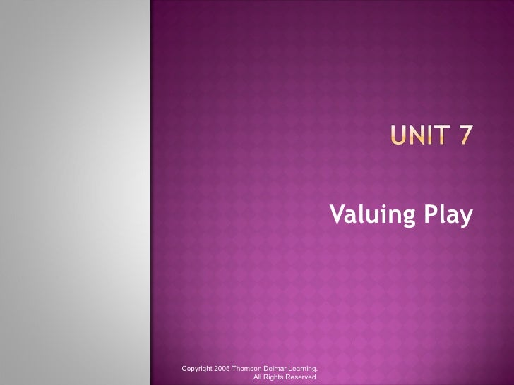 Valuing Play Copyright 2005 Thomson Delmar Learning. All Rights Reserved.