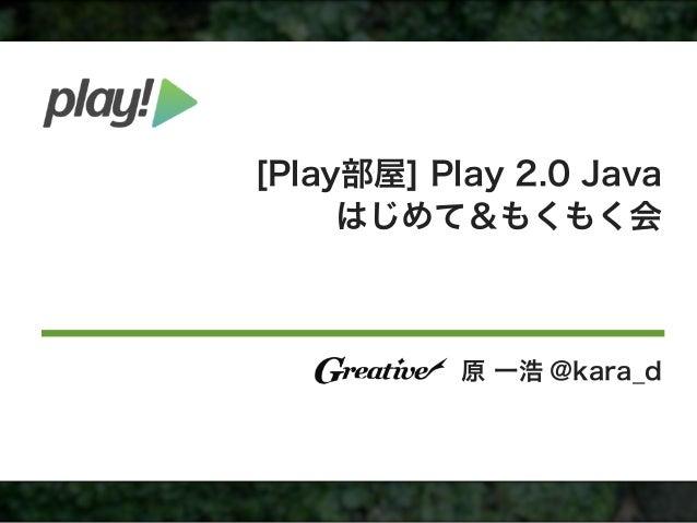 [Play部屋] Play 2.0 Java     はじめて&もくもく会           原 一浩 @kara_d