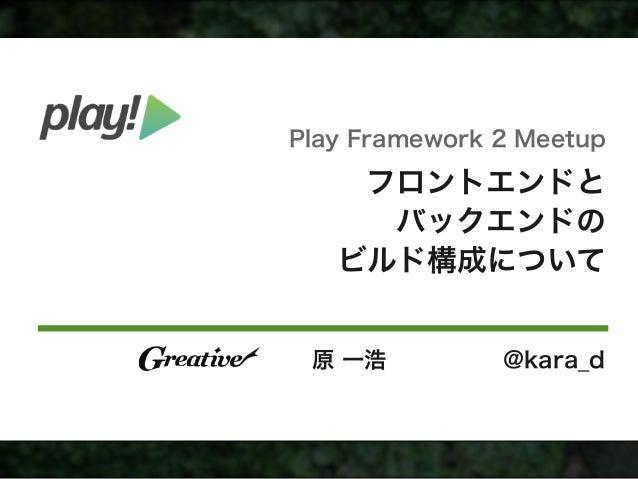 フロントエンドと バックエンドの ビルド構成について 原 一浩 @kara_d Play Framework 2 Meetup