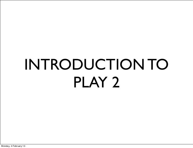 INTRODUCTION TO                         PLAY 2Monday, 4 February 13