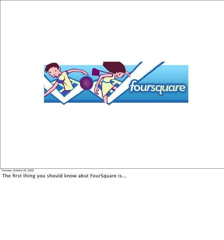 Tuesday, October 20, 2009  The first thing you should know abut FourSquare is...