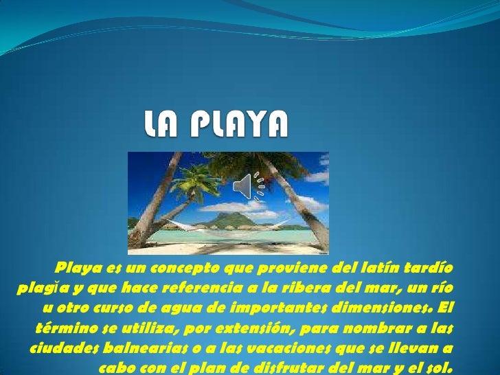 Playa es un concepto que proviene del latín tardíoplagĭa y que hace referencia a la ribera del mar, un río   u otro curso ...