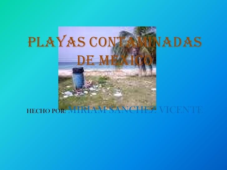 PLAYAS CONTAMINADAS DE MEXICOHECHO POR: MIRIAM SANCHEZ VICENTE<br />