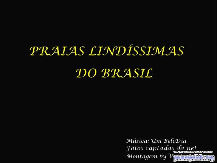 PRAIAS LINDÍSSIMAS     DO BRASIL           Música: Um BeloDia           Fotos captadas da net           Montagem by Valdo ...