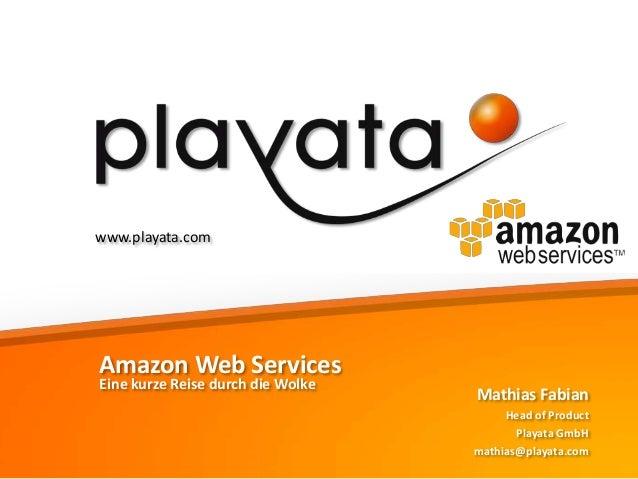 www.playata.com  Amazon Web Services Eine kurze Reise durch die Wolke  Mathias Fabian Head of Product Playata GmbH mathias...