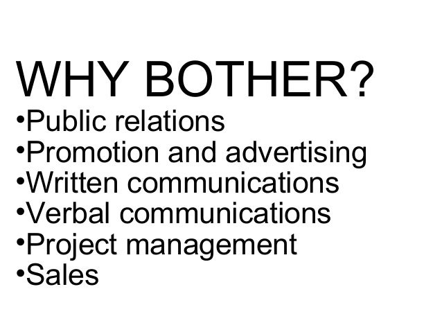 WHY BOTHER? •Public relations •Promotion and advertising •Written communications •Verbal communications •Project managemen...