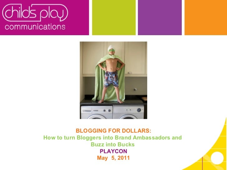 BLOGGING FOR DOLLARS: How to turn Bloggers into Brand Ambassadors and  Buzz into Bucks  PLAYCON May  5, 2011