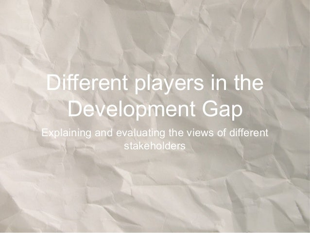 Different players in theDevelopment GapExplaining and evaluating the views of differentstakeholders