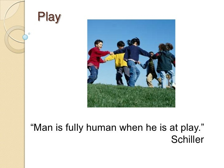 Play―Man is fully human when he is at play.‖                               Schiller