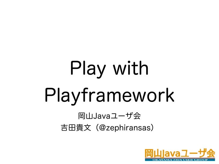 Play withPlayframework   岡山Javaユーザ会 吉田貴文(@zephiransas)