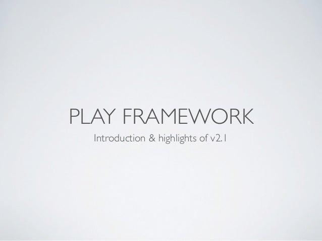 PLAY FRAMEWORK Introduction & highlights of v2.1