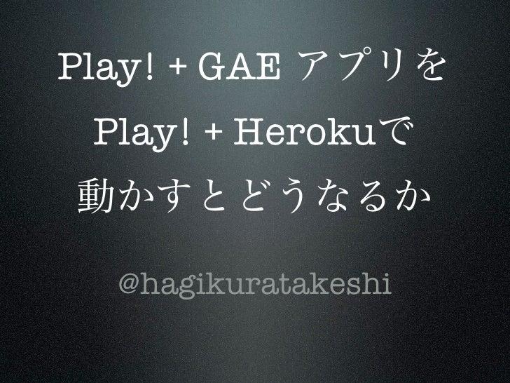 Play! + GAE Play! + Heroku  @hagikuratakeshi