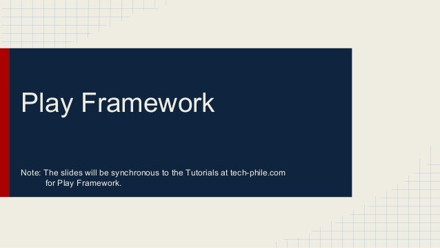 Play Framework Note: The slides will be synchronous to the Tutorials at tech-phile.com for Play Framework.