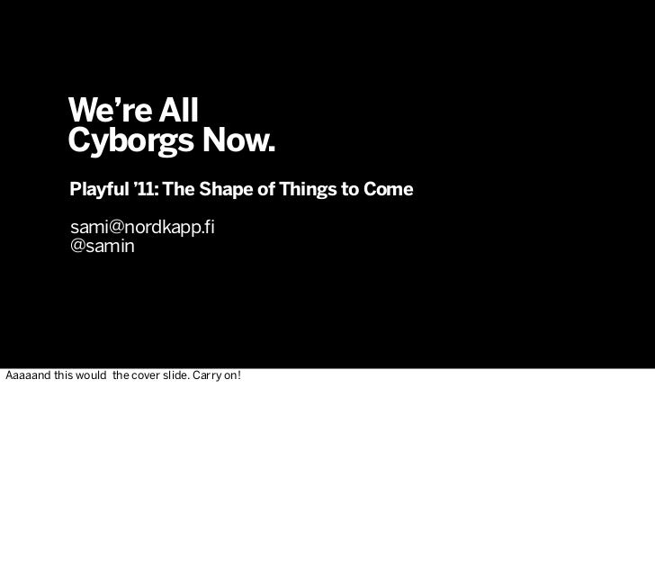 We're All           Cyborgs Now.            Playful '11: The Shape of Things to Come            sami@nordkapp.fi          ...