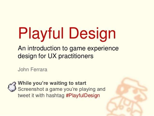 Playful Design John Ferrara An introduction to game experience design for UX practitioners While you're waiting to start S...