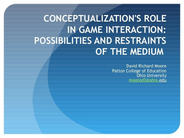 CONCEPTUALIZATION'S ROLE IN GAME INTERACTION: POSSIBILITIES AND RESTRAINTS OF THE MEDIUM David Richard Moore Patton Colleg...